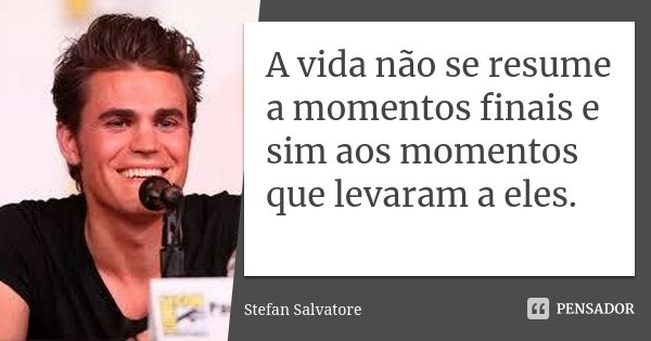 A vida não se resume a momentos finais e sim aos momentos que levaram a eles.... Frase de Stefan Salvatore.