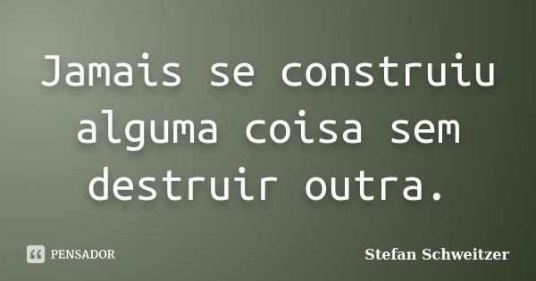 Jamais se construiu alguma coisa sem destruir outra.... Frase de Stefan Schweitzer.