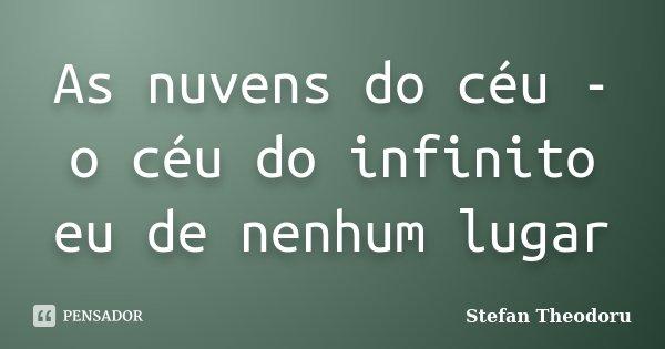 As nuvens do céu - o céu do infinito eu de nenhum lugar... Frase de Stefan Theodoru.