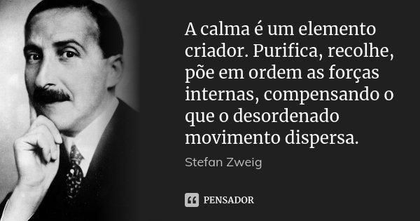 A calma é um elemento criador. Purifica, recolhe, põe em ordem as forças internas, compensando o que o desordenado movimento dispersa.... Frase de Stefan Zweig.