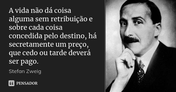 A vida não dá coisa alguma sem retribuição e sobre cada coisa concedida pelo destino, há secretamente um preço, que cedo ou tarde deverá ser pago.... Frase de Stefan Zweig.