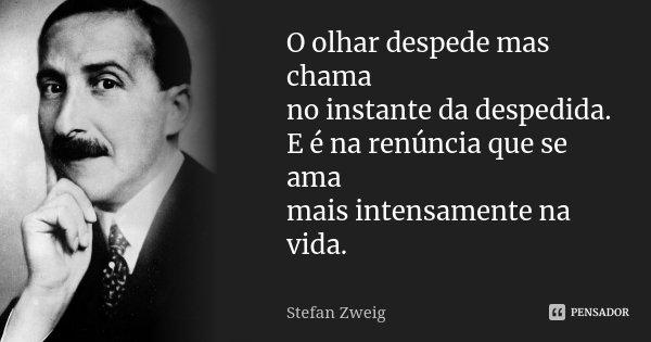 O olhar despede mas chama no instante da despedida. E é na renúncia que se ama mais intensamente na vida.... Frase de Stefan Zweig.