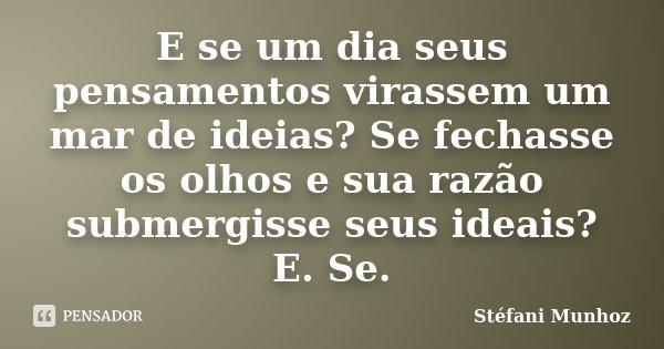 E se um dia seus pensamentos virassem um mar de ideias? Se fechasse os olhos e sua razão submergisse seus ideais? E. Se.... Frase de Stéfani Munhoz.