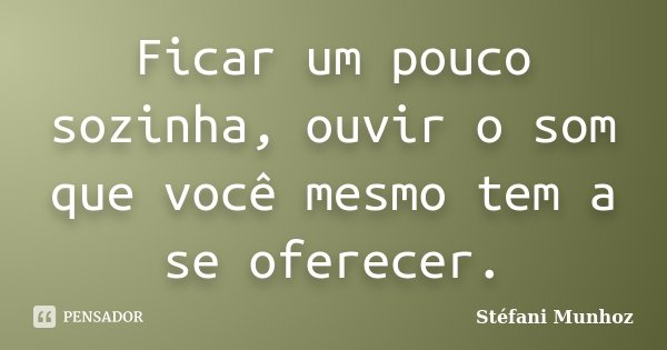 Ficar um pouco sozinha, ouvir o som que você mesmo tem a se oferecer.... Frase de Stéfani Munhoz.