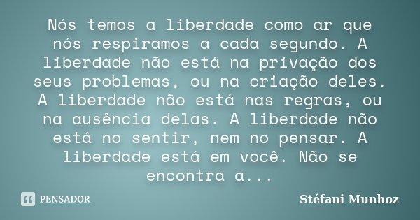 Nós temos a liberdade como ar que nós respiramos a cada segundo. A liberdade não está na privação dos seus problemas, ou na criação deles. A liberdade não está ... Frase de Stéfani Munhoz.