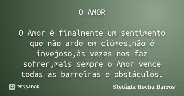 O AMOR O Amor é finalmente um sentimento que não arde em ciúmes,não é invejoso,às vezes nos faz sofrer,mais sempre o Amor vence todas as barreiras e obstáculos.... Frase de Stefânia Rocha Barros.