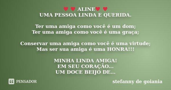♥ ♥ ALINE♥ ♥ UMA PESSOA LINDA E QUERIDA. Ter uma amiga como você é um dom; Ter uma amiga como você é uma graça; Conservar uma amiga como... Frase de stefanny de goiania.