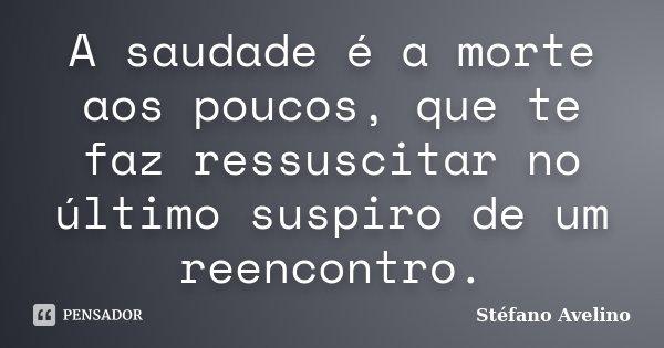 A saudade é a morte aos poucos, que te faz ressuscitar no último suspiro de um reencontro.... Frase de Stéfano Avelino.
