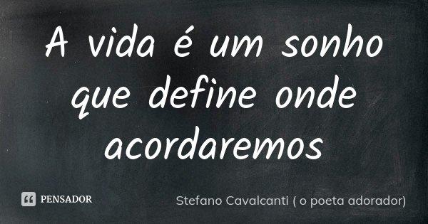 A vida é um sonho que define onde acordaremos... Frase de Stefano Cavalcanti (O Poeta Adorador).