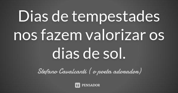 Dias de tempestades, nos fazem valorizar os dias de sol... Frase de Stefano Cavalcanti (O Poeta Adorador).