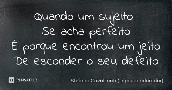 Quando um sujeito Se acha perfeito É porque encontrou um jeito De esconder o seu defeito... Frase de Stefano Cavalcanti ( O Poeta Adorador ).