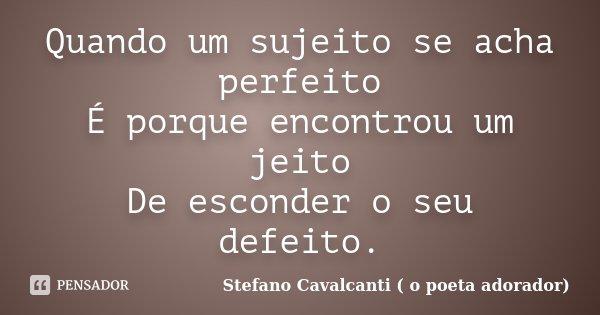 Quando um sujeito se acha perfeito É porque encontrou um jeito De esconder o seu defeito.... Frase de Stefano Cavalcanti ( O Poeta Adorador ).