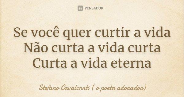 Se você quer curtir a vida Não curta a vida curta Curta a vida eterna... Frase de Stefano Cavalcanti ( O Poeta Adorador ).