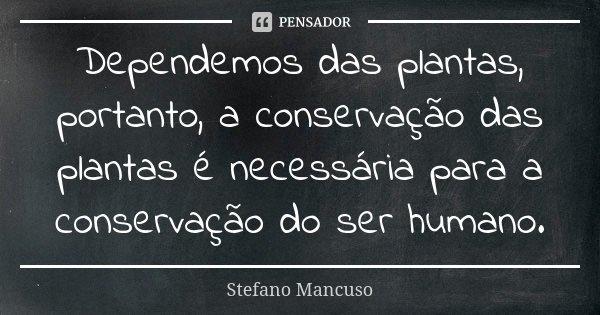 Dependemos das plantas, portanto, a conservação das plantas é necessária para a conservação do ser humano.... Frase de Stefano Mancuso.