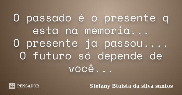 O passado é o presente q esta na memoria... O presente ja passou.... O futuro só depende de você...... Frase de Stefany Btaista da silva santos.