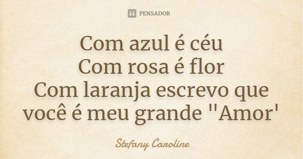 """Com azul é céu Com rosa é flor Com laranja escrevo que você é meu grande """"Amor'... Frase de Stefany Caroline."""