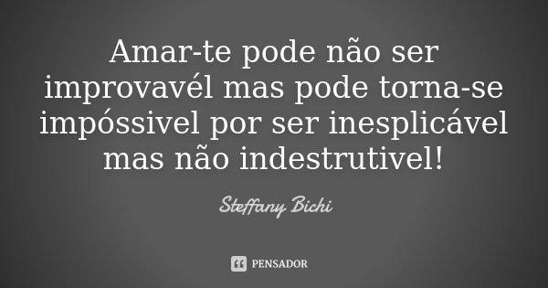 Amar-te pode não ser improvavél mas pode torna-se impóssivel por ser inesplicável mas não indestrutivel!... Frase de Steffany Bichi.
