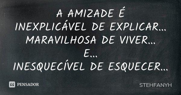 A AMIZADE É INEXPLICÁVEL DE EXPLICAR... MARAVILHOSA DE VIVER... E... INESQUECÍVEL DE ESQUECER...... Frase de STEHFANYH.