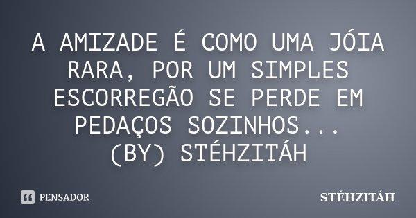 A AMIZADE É COMO UMA JÓIA RARA, POR UM SIMPLES ESCORREGÃO SE PERDE EM PEDAÇOS SOZINHOS... (BY) STÉHZITÁH... Frase de STÉHZITÁH.