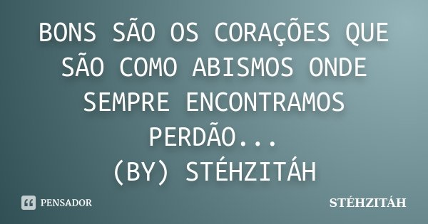 BONS SÃO OS CORAÇÕES QUE SÃO COMO ABISMOS ONDE SEMPRE ENCONTRAMOS PERDÃO... (BY) STÉHZITÁH... Frase de STÉHZITÁH.