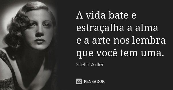 A vida bate e estraçalha a alma e a arte nos lembra que você tem uma.... Frase de Stella Adler.