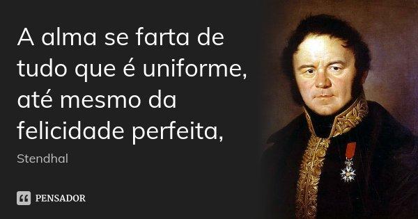 A alma se farta de tudo que é uniforme, até mesmo da felicidade perfeita,... Frase de Stendhal.