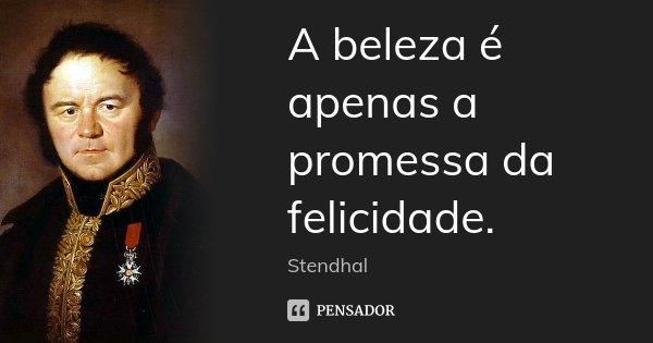 A beleza é apenas a promessa da felicidade.... Frase de Stendhal.