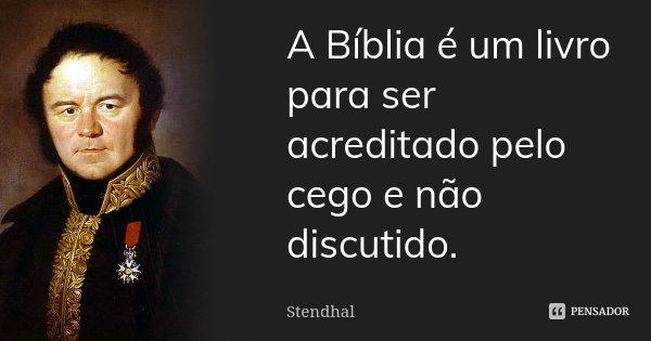 A Bíblia é um livro para ser acreditado pelo cego e não discutido.... Frase de Stendhal.