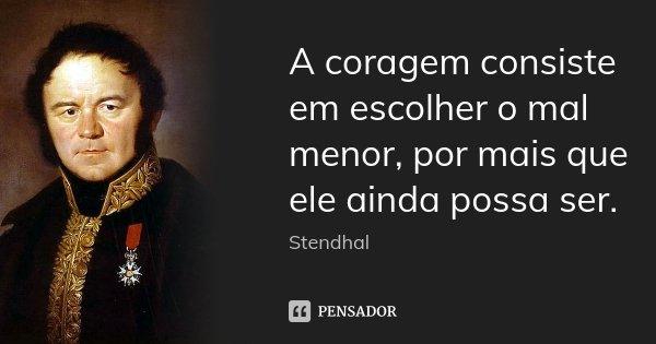 A coragem consiste em escolher o mal menor, por mais que ele ainda possa ser.... Frase de Stendhal.