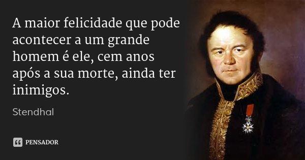 A maior felicidade que pode acontecer a um grande homem é ele, cem anos após a sua morte, ainda ter inimigos.... Frase de Stendhal.