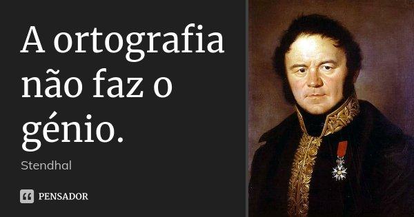 A ortografia não faz o génio.... Frase de Stendhal.