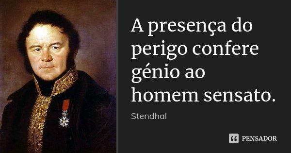 A presença do perigo confere génio ao homem sensato.... Frase de Stendhal.