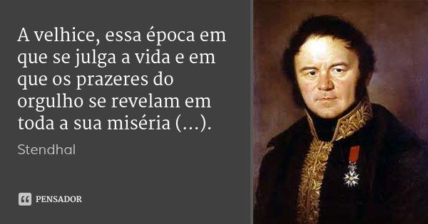 A velhice, essa época em que se julga a vida e em que os prazeres do orgulho se revelam em toda a sua miséria (...).... Frase de Stendhal.
