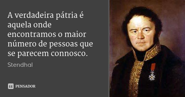 A verdadeira pátria é aquela onde encontramos o maior número de pessoas que se parecem connosco.... Frase de Stendhal.