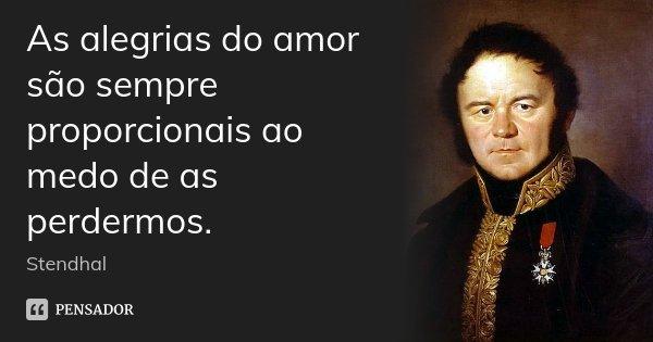 As alegrias do amor são sempre proporcionais ao medo de as perdermos.... Frase de Stendhal.
