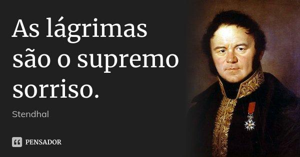 As lágrimas são o supremo sorriso.... Frase de Stendhal.