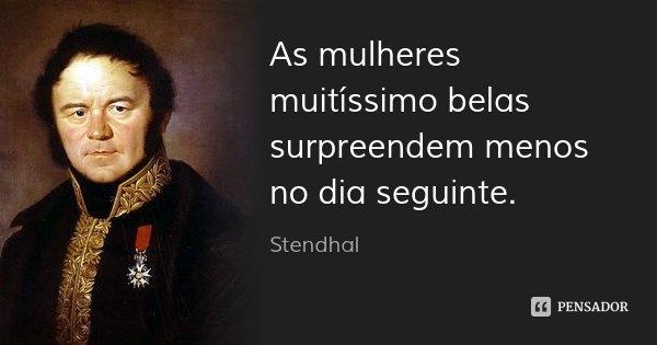 As mulheres muitíssimo belas surpreendem menos no dia seguinte.... Frase de Stendhal.