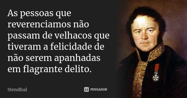 As pessoas que reverenciamos não passam de velhacos que tiveram a felicidade de não serem apanhadas em flagrante delito.... Frase de Stendhal.