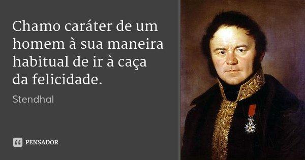 Chamo caráter de um homem à sua maneira habitual de ir à caça da felicidade.... Frase de Stendhal.