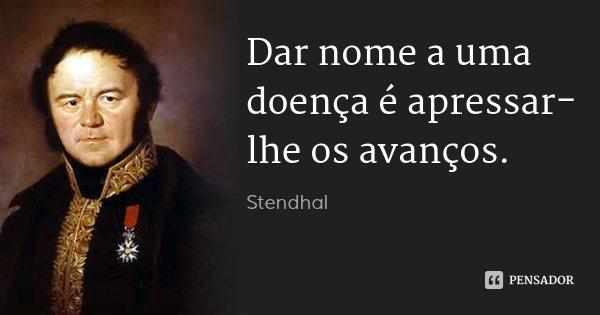 Dar nome a uma doença é apressar-lhe os avanços.... Frase de Stendhal.