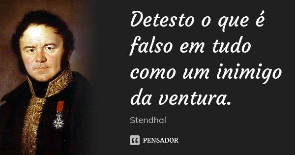 Detesto o que é falso em tudo como um inimigo da ventura.... Frase de Stendhal.