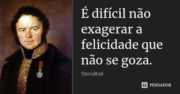 É difícil não exagerar a felicidade que não se goza.... Frase de Stendhal.