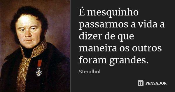 É mesquinho passarmos a vida a dizer de que maneira os outros foram grandes.... Frase de Stendhal.