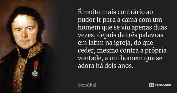 É muito mais contrário ao pudor ir para a cama com um homem que se viu apenas duas vezes, depois de três palavras em latim na igreja, do que ceder, mesmo contra... Frase de Stendhal.