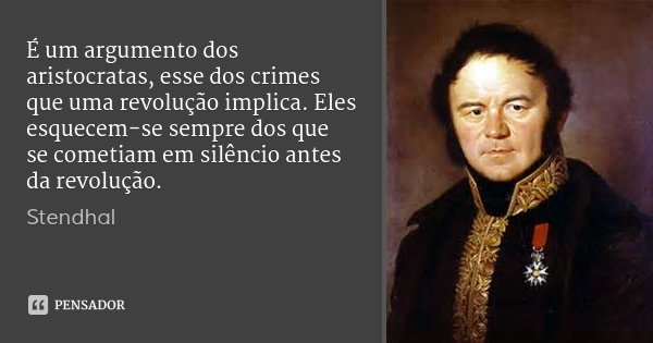É um argumento dos aristocratas, esse dos crimes que uma revolução implica. Eles esquecem-se sempre dos que se cometiam em silêncio antes da revolução.... Frase de Stendhal.