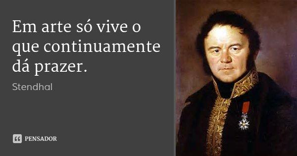 Em arte só vive o que continuamente dá prazer.... Frase de Stendhal.