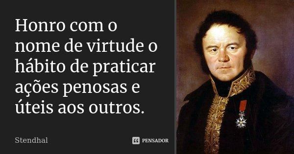 Honro com o nome de virtude o hábito de praticar ações penosas e úteis aos outros.... Frase de Stendhal.