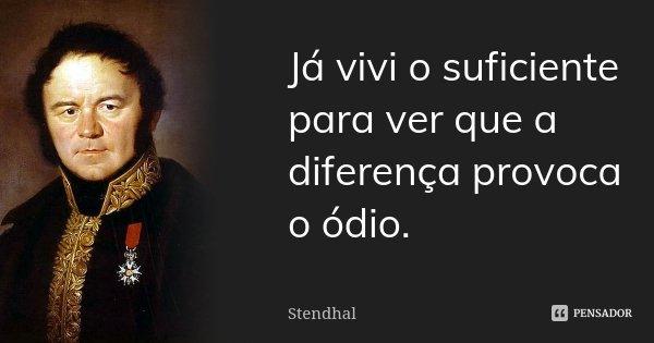 Já vivi o suficiente para ver que a diferença provoca o ódio.... Frase de Stendhal.