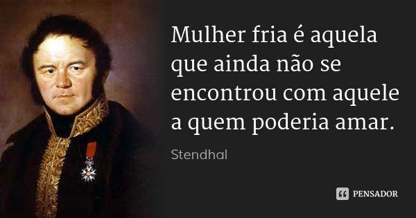 Mulher fria é aquela que ainda não se encontrou com aquele a quem poderia amar.... Frase de Stendhal.