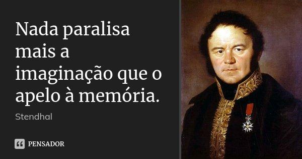 Nada paralisa mais a imaginação que o apelo à memória.... Frase de Stendhal.